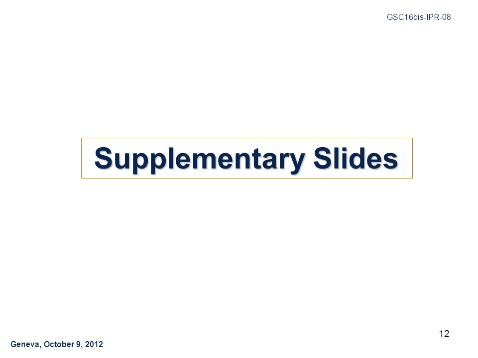 Geneva, October 9, 2012 GSC16bis-IPR-08 12 Supplementary Slides