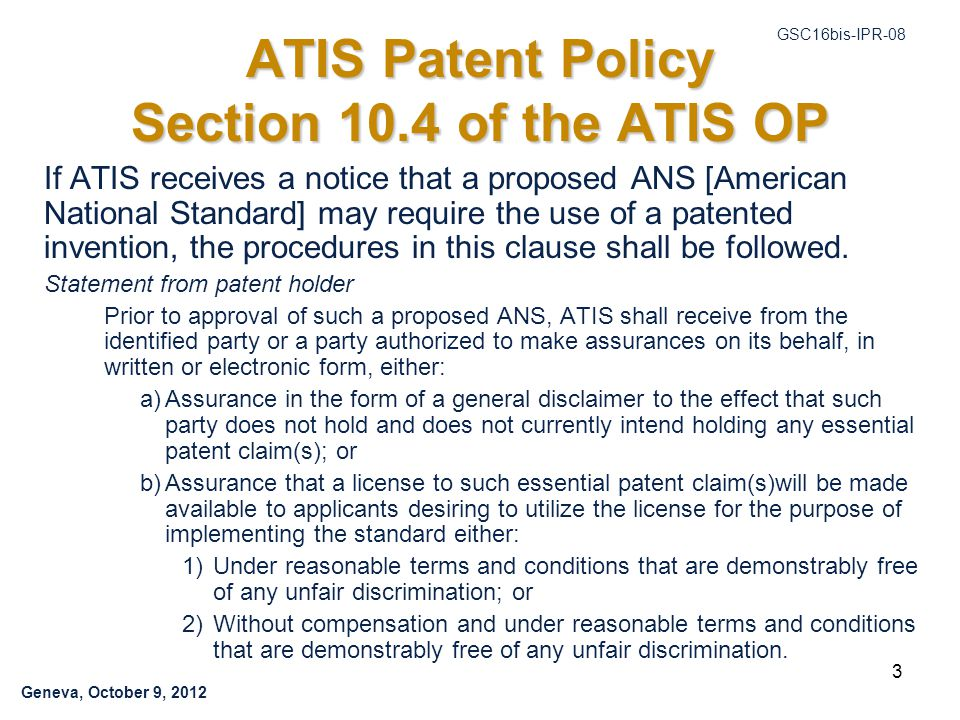 Geneva, October 9, 2012 GSC16bis-IPR-08 3 ATIS Patent Policy Section 10.4 of the ATIS OP If ATIS receives a notice that a proposed ANS [American National Standard] may require the use of a patented invention, the procedures in this clause shall be followed.