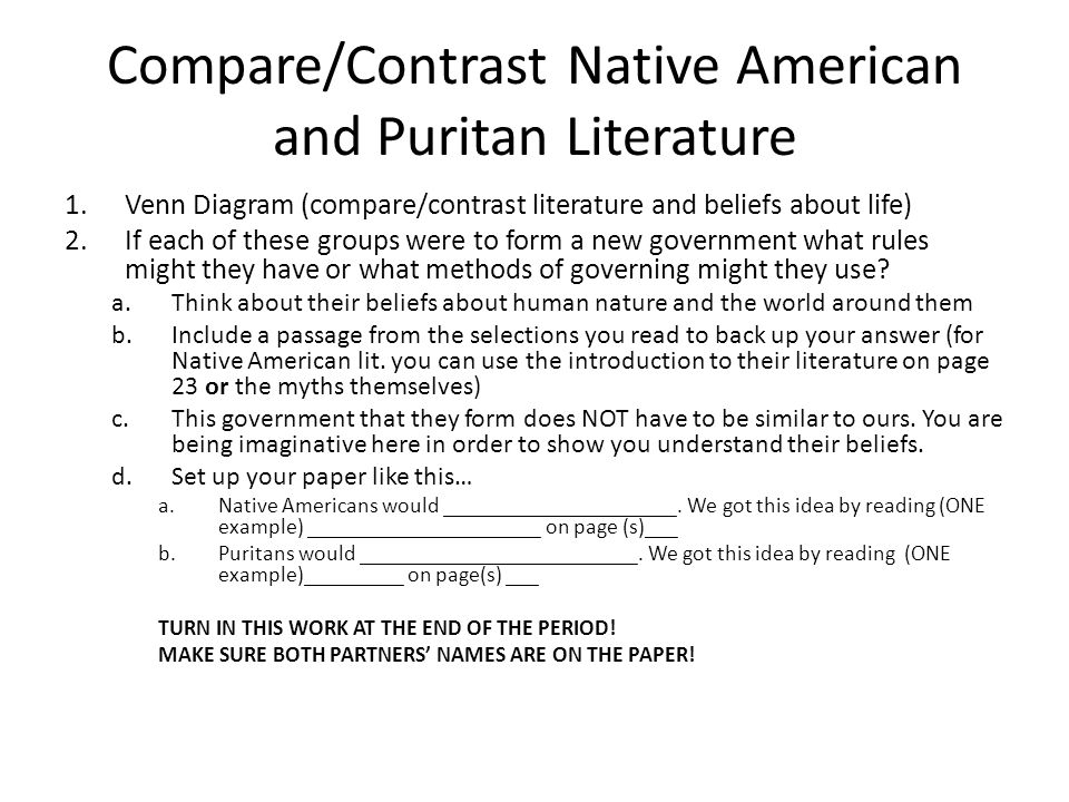 Compare/Contrast Native American and Puritan Literature 1.Venn Diagram (compare/contrast literature and beliefs about life) 2.If each of these groups were to form a new government what rules might they have or what methods of governing might they use.