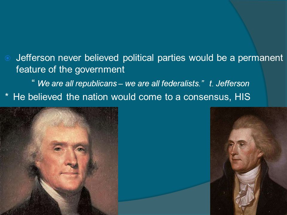 """ Jefferson never believed political parties would be a permanent feature of the government """" We are all republicans – we are all federalists."""" t. Jef"""