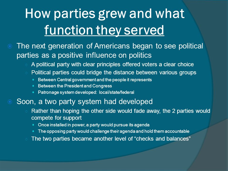 How parties grew and what function they served  The next generation of Americans began to see political parties as a positive influence on politics ○