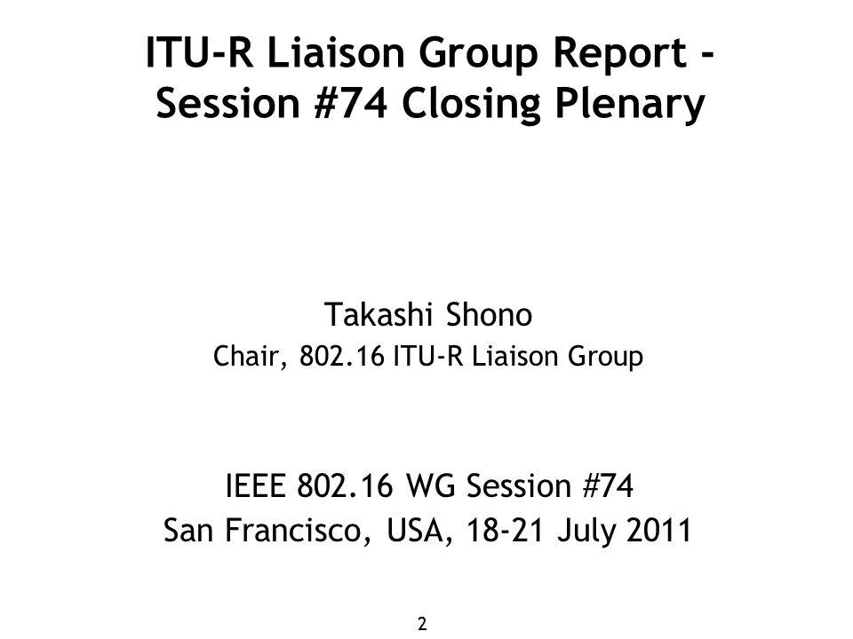 22 ITU-R Liaison Group Report - Session #74 Closing Plenary Takashi Shono Chair, 802.16 ITU-R Liaison Group IEEE 802.16 WG Session #74 San Francisco, USA, 18-21 July 2011