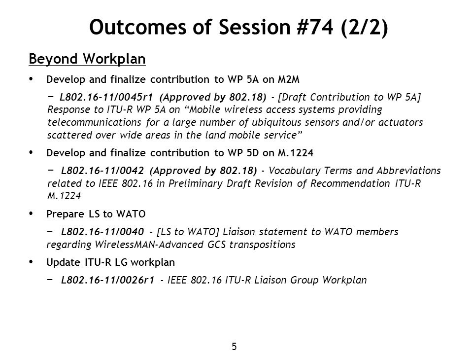 5 Outcomes of Session #74 (2/2) Beyond Workplan Develop and finalize contribution to WP 5A on M2M − L802.16-11/0045r1 (Approved by 802.18) - [Draft Contribution to WP 5A] Response to ITU-R WP 5A on Mobile wireless access systems providing telecommunications for a large number of ubiquitous sensors and/or actuators scattered over wide areas in the land mobile service Develop and finalize contribution to WP 5D on M.1224 − L802.16-11/0042 (Approved by 802.18) - Vocabulary Terms and Abbreviations related to IEEE 802.16 in Preliminary Draft Revision of Recommendation ITU-R M.1224 Prepare LS to WATO − L802.16-11/0040 – [LS to WATO] Liaison statement to WATO members regarding WirelessMAN-Advanced GCS transpositions Update ITU-R LG workplan − L802.16-11/0026r1 - IEEE 802.16 ITU-R Liaison Group Workplan