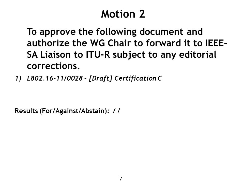7 Motion 2 To approve the following document and authorize the WG Chair to forward it to IEEE- SA Liaison to ITU-R subject to any editorial corrections.