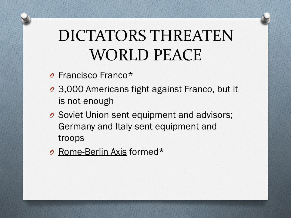 DICTATORS THREATEN WORLD PEACE O Francisco Franco* O 3,000 Americans fight against Franco, but it is not enough O Soviet Union sent equipment and advisors; Germany and Italy sent equipment and troops O Rome-Berlin Axis formed*