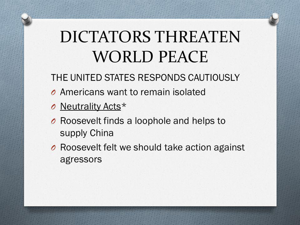 THE UNITED STATES RESPONDS CAUTIOUSLY O Americans want to remain isolated O Neutrality Acts* O Roosevelt finds a loophole and helps to supply China O Roosevelt felt we should take action against agressors