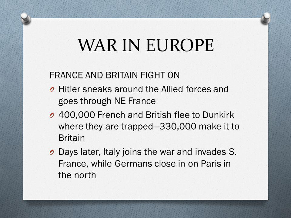 FRANCE AND BRITAIN FIGHT ON O Hitler sneaks around the Allied forces and goes through NE France O 400,000 French and British flee to Dunkirk where they are trapped—330,000 make it to Britain O Days later, Italy joins the war and invades S.