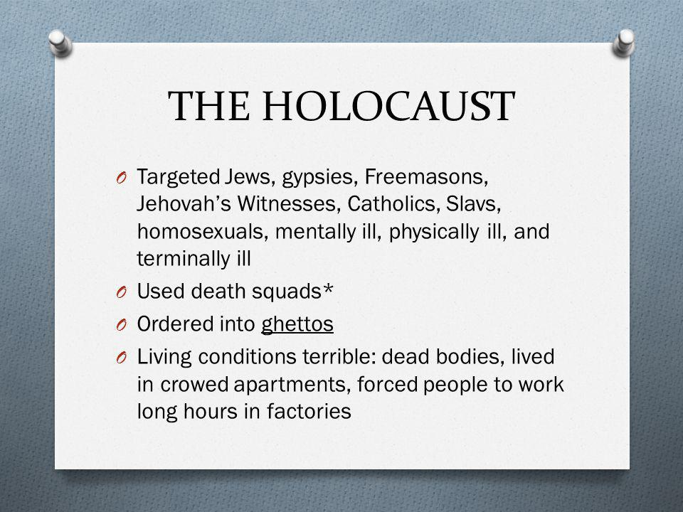 THE HOLOCAUST O Targeted Jews, gypsies, Freemasons, Jehovah's Witnesses, Catholics, Slavs, homosexuals, mentally ill, physically ill, and terminally ill O Used death squads* O Ordered into ghettos O Living conditions terrible: dead bodies, lived in crowed apartments, forced people to work long hours in factories