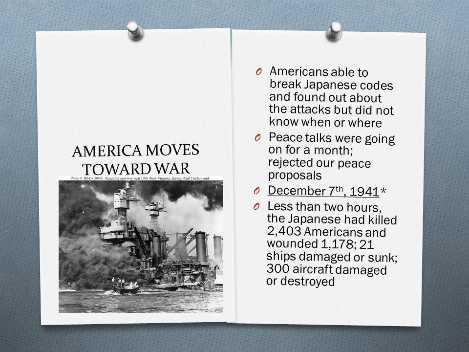 AMERICA MOVES TOWARD WAR O Americans able to break Japanese codes and found out about the attacks but did not know when or where O Peace talks were going on for a month; rejected our peace proposals O December 7 th, 1941* O Less than two hours, the Japanese had killed 2,403 Americans and wounded 1,178; 21 ships damaged or sunk; 300 aircraft damaged or destroyed
