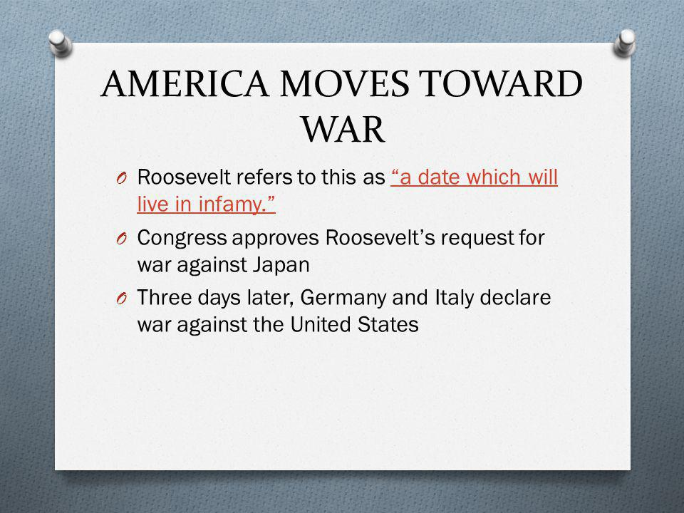 AMERICA MOVES TOWARD WAR O Roosevelt refers to this as a date which will live in infamy. a date which will live in infamy. O Congress approves Roosevelt's request for war against Japan O Three days later, Germany and Italy declare war against the United States