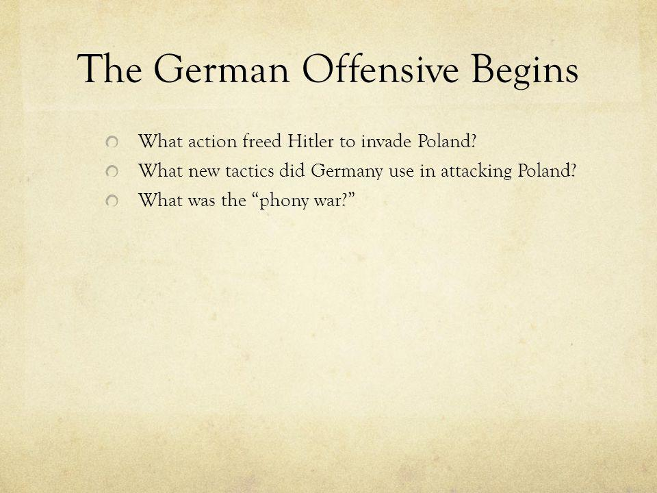 """The German Offensive Begins What action freed Hitler to invade Poland? What new tactics did Germany use in attacking Poland? What was the """"phony war?"""""""