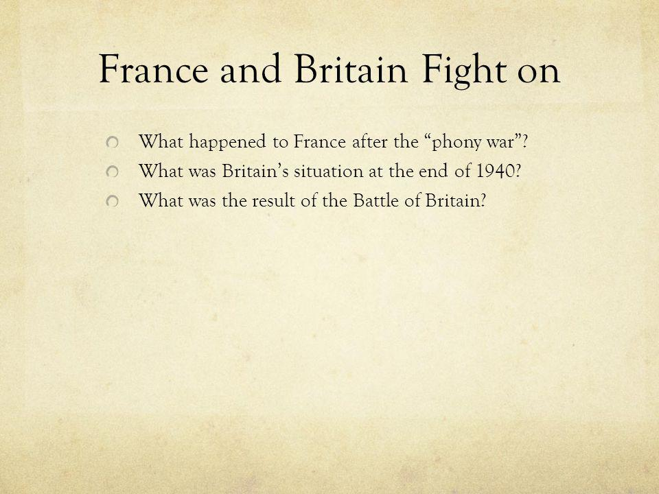 """France and Britain Fight on What happened to France after the """"phony war""""? What was Britain's situation at the end of 1940? What was the result of the"""
