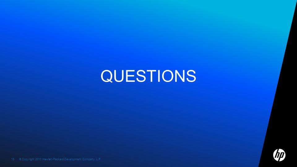 © Copyright 2010 Hewlett-Packard Development Company, L.P. 18 © Copyright 2010 Hewlett-Packard Development Company, L.P. QUESTIONS