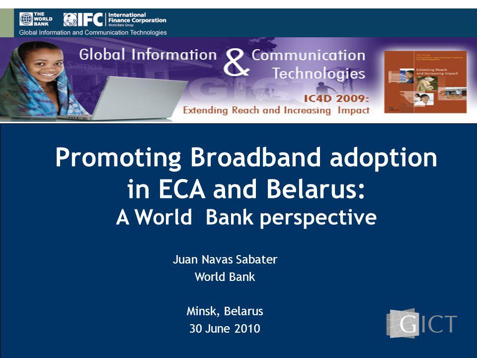 1 Promoting Broadband adoption in ECA and Belarus: A World Bank perspective Juan Navas Sabater World Bank Minsk, Belarus 30 June 2010
