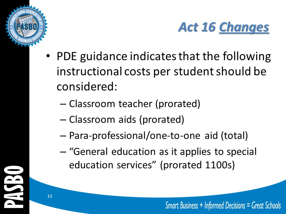 Act 16 Changes PDE guidance indicates that the following instructional costs per student should be considered: – Classroom teacher (prorated) – Classroom aids (prorated) – Para-professional/one-to-one aid (total) – General education as it applies to special education services (prorated 1100s) 13