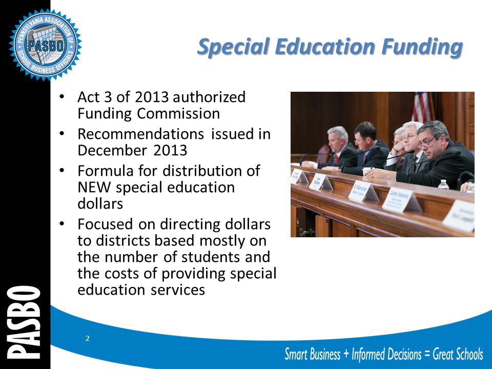 Special Education Funding Act 3 of 2013 authorized Funding Commission Recommendations issued in December 2013 Formula for distribution of NEW special education dollars Focused on directing dollars to districts based mostly on the number of students and the costs of providing special education services 2