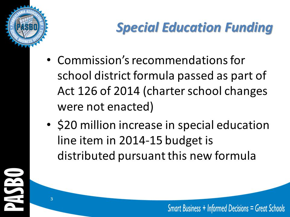 Special Education Funding Commission's recommendations for school district formula passed as part of Act 126 of 2014 (charter school changes were not enacted) $20 million increase in special education line item in 2014-15 budget is distributed pursuant this new formula 3