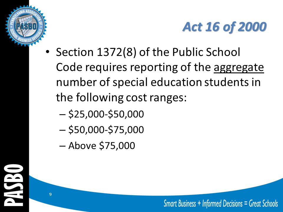 Act 16 of 2000 Section 1372(8) of the Public School Code requires reporting of the aggregate number of special education students in the following cost ranges: – $25,000-$50,000 – $50,000-$75,000 – Above $75,000 9