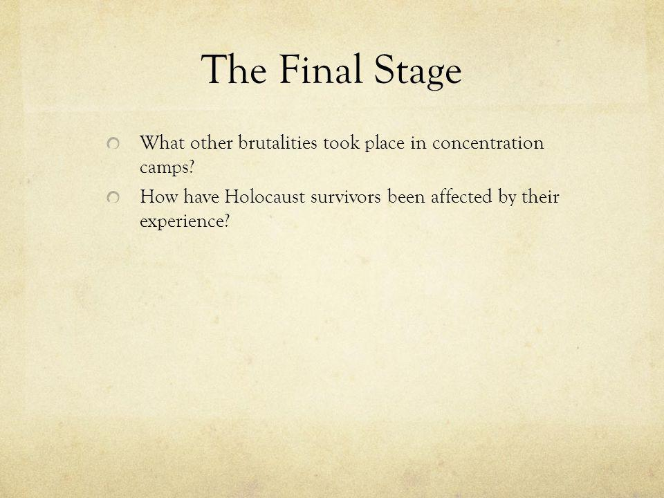 The Final Stage What other brutalities took place in concentration camps? How have Holocaust survivors been affected by their experience?