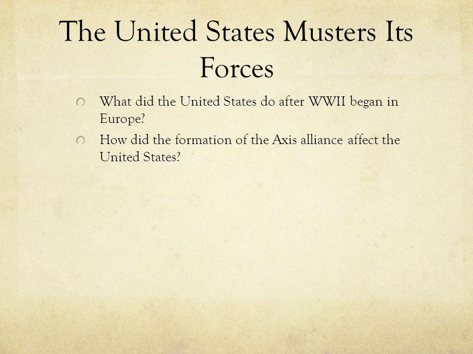 The United States Musters Its Forces What did the United States do after WWII began in Europe? How did the formation of the Axis alliance affect the U