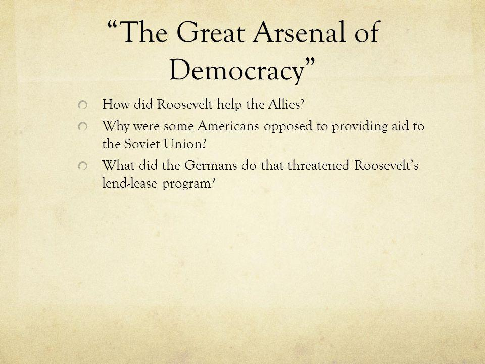 """""""The Great Arsenal of Democracy"""" How did Roosevelt help the Allies? Why were some Americans opposed to providing aid to the Soviet Union? What did the"""