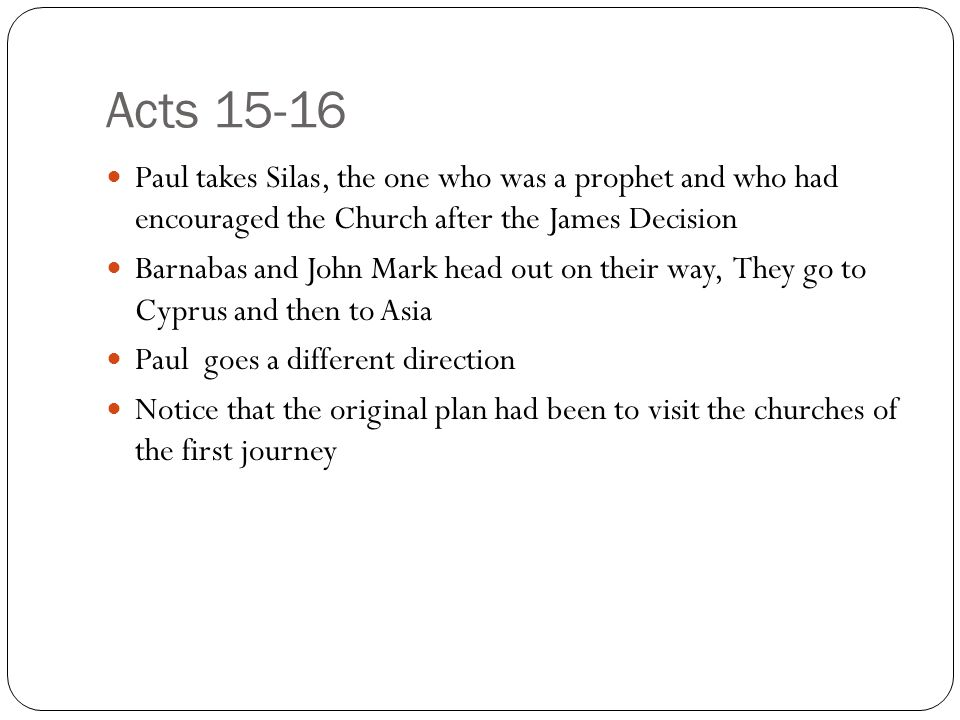 Acts 15-16 Paul takes Silas, the one who was a prophet and who had encouraged the Church after the James Decision Barnabas and John Mark head out on their way, They go to Cyprus and then to Asia Paul goes a different direction Notice that the original plan had been to visit the churches of the first journey