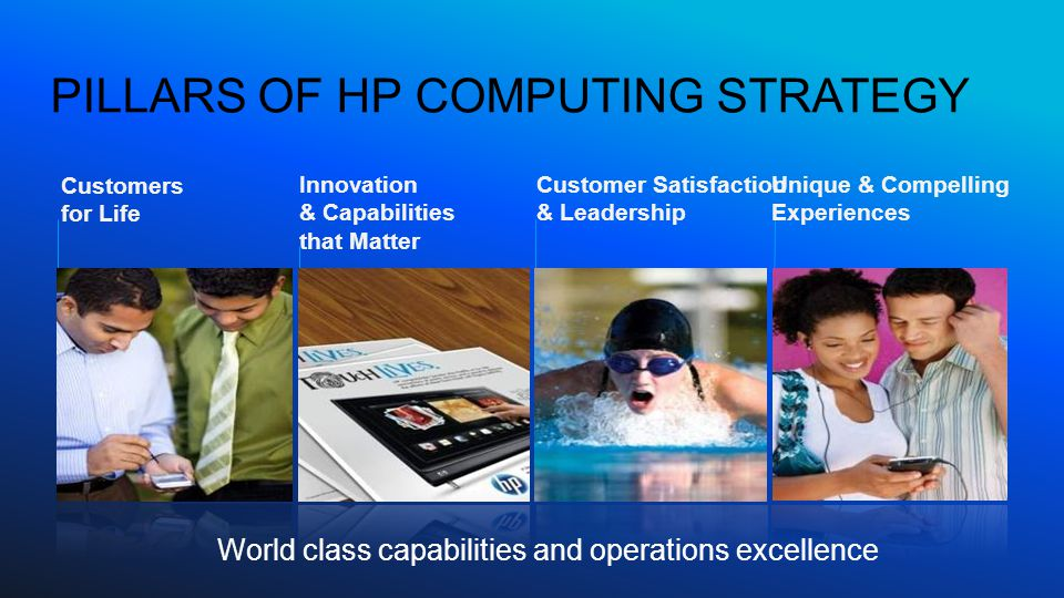 PILLARS OF HP COMPUTING STRATEGY World class capabilities and operations excellence Unique & Compelling Experiences Customers for Life Innovation & Capabilities that Matter Customer Satisfaction & Leadership