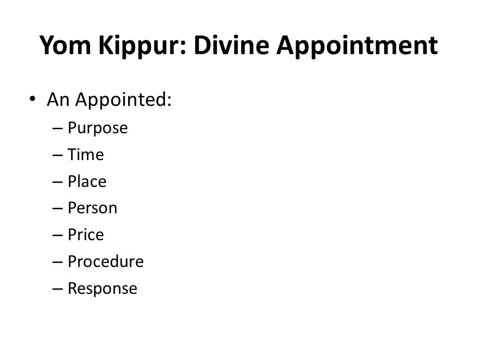 Yom Kippur: Divine Appointment An Appointed: – Purpose – Time – Place – Person – Price – Procedure – Response