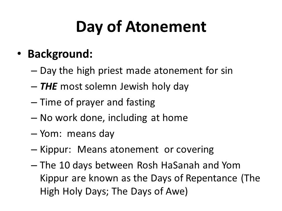 Day of Atonement Background: – Day the high priest made atonement for sin – THE most solemn Jewish holy day – Time of prayer and fasting – No work done, including at home – Yom: means day – Kippur: Means atonement or covering – The 10 days between Rosh HaSanah and Yom Kippur are known as the Days of Repentance (The High Holy Days; The Days of Awe)