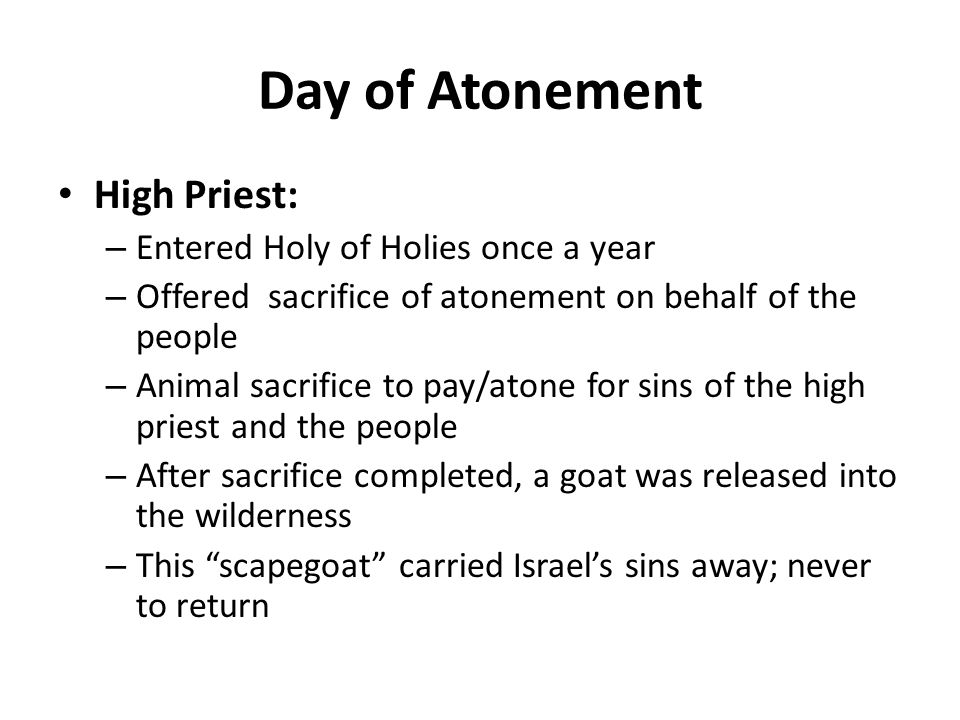 Day of Atonement High Priest: – Entered Holy of Holies once a year – Offered sacrifice of atonement on behalf of the people – Animal sacrifice to pay/atone for sins of the high priest and the people – After sacrifice completed, a goat was released into the wilderness – This scapegoat carried Israel's sins away; never to return
