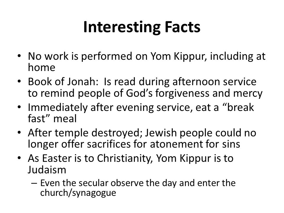 Interesting Facts No work is performed on Yom Kippur, including at home Book of Jonah: Is read during afternoon service to remind people of God's forgiveness and mercy Immediately after evening service, eat a break fast meal After temple destroyed; Jewish people could no longer offer sacrifices for atonement for sins As Easter is to Christianity, Yom Kippur is to Judaism – Even the secular observe the day and enter the church/synagogue