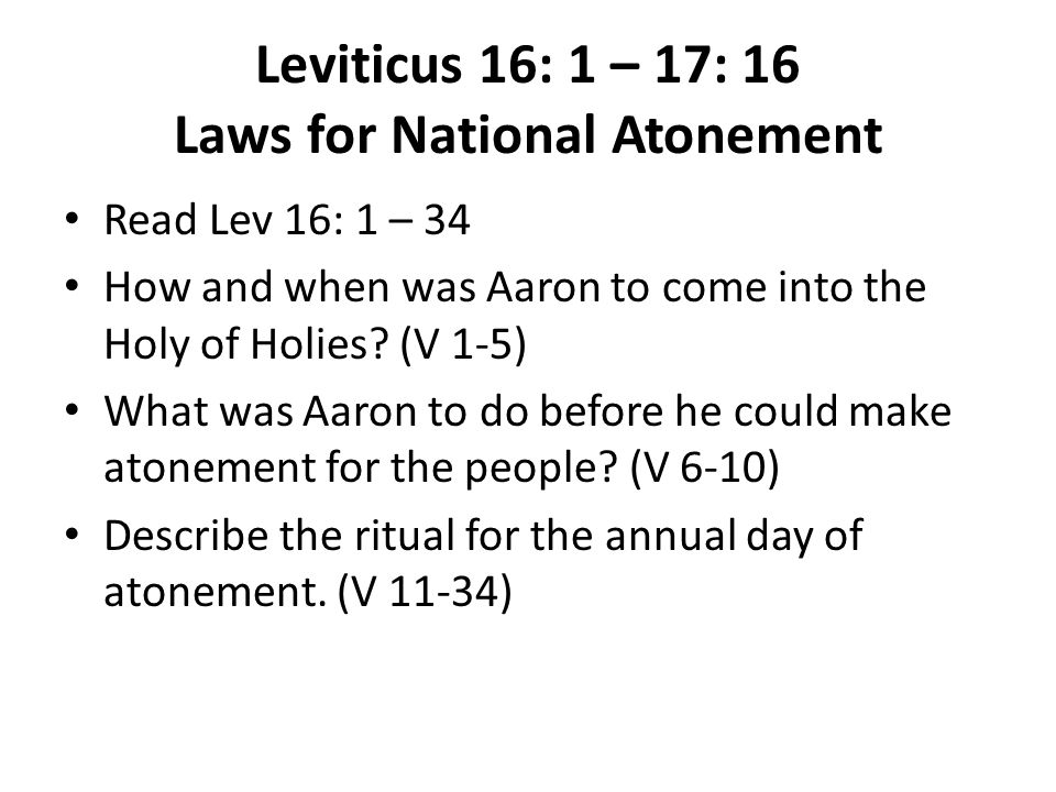 Leviticus 16: 1 – 17: 16 Laws for National Atonement Read Lev 16: 1 – 34 How and when was Aaron to come into the Holy of Holies.