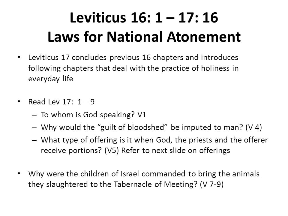 Leviticus 16: 1 – 17: 16 Laws for National Atonement Leviticus 17 concludes previous 16 chapters and introduces following chapters that deal with the practice of holiness in everyday life Read Lev 17: 1 – 9 – To whom is God speaking.