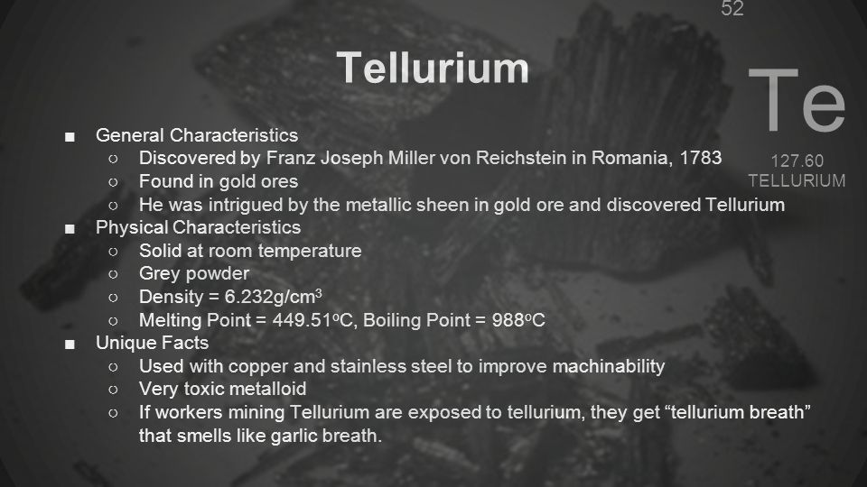 Polonium-Po ●Named for the country of Poland, where it was discovered ●A silvery grey radioactive semimetal which is a solid at room temperature ●Melting point: 254°C, 489°F ●Boiling point: 962°C, 1764°F ●Density: 9.32 g/cm 3 ●Used as an alpha emitter ●Used as a source of heat in space equipment ●Very rare natural element ●Mendeleev predicted Po would exist because of a missing space on his periodic table ●In 1898 Marie Curie and husband Pierre extracted some Polonium from pitchblende (uranium oxide, U 3 O 8 )