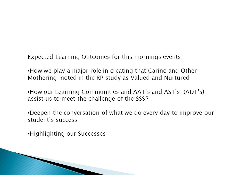 Expected Learning Outcomes for this mornings events: How we play a major role in creating that Carino and Other- Mothering noted in the RP study as Valued and Nurtured How our Learning Communities and AAT's and AST's (ADT's) assist us to meet the challenge of the SSSP Deepen the conversation of what we do every day to improve our student's success Highlighting our Successes