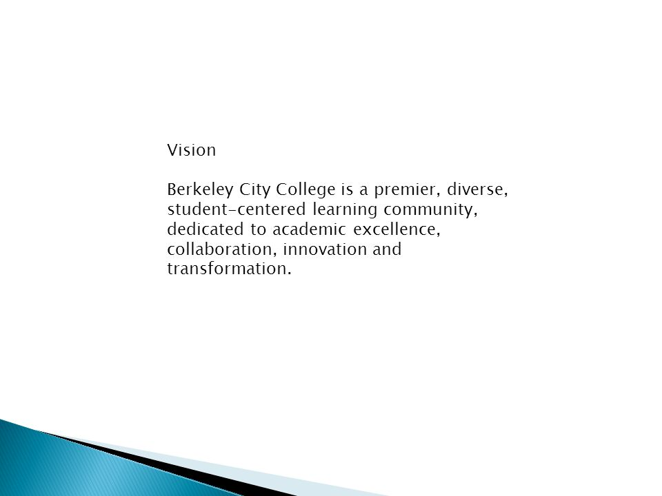 Vision Berkeley City College is a premier, diverse, student-centered learning community, dedicated to academic excellence, collaboration, innovation and transformation.