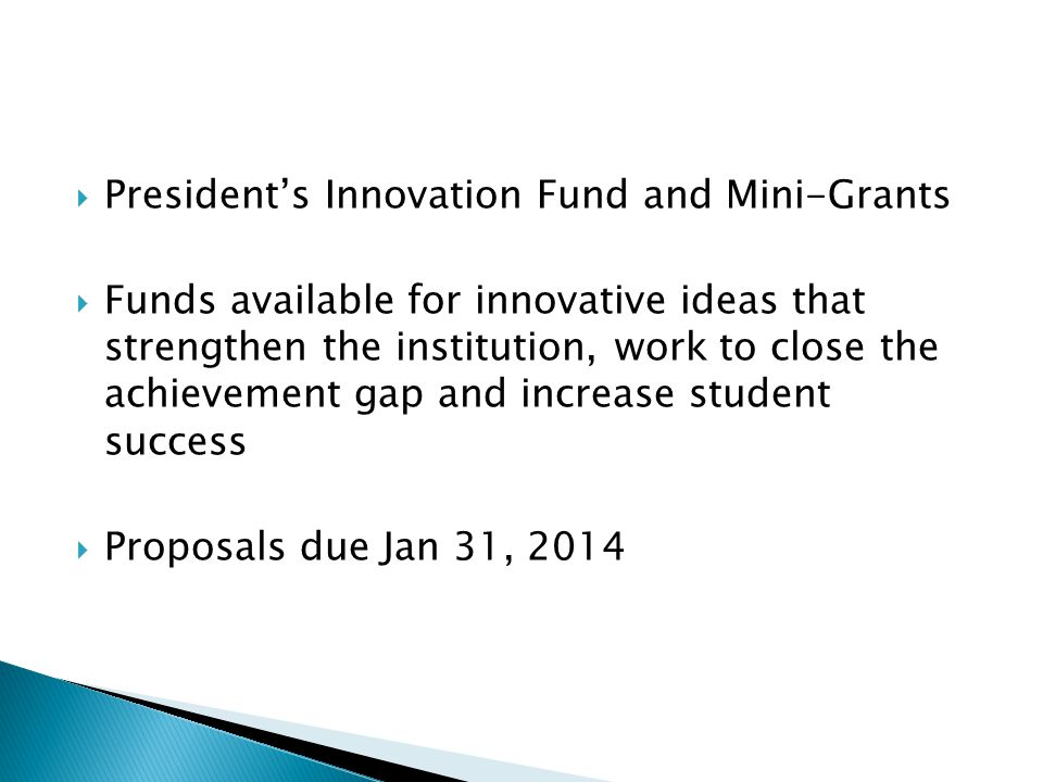  President's Innovation Fund and Mini-Grants  Funds available for innovative ideas that strengthen the institution, work to close the achievement gap and increase student success  Proposals due Jan 31, 2014