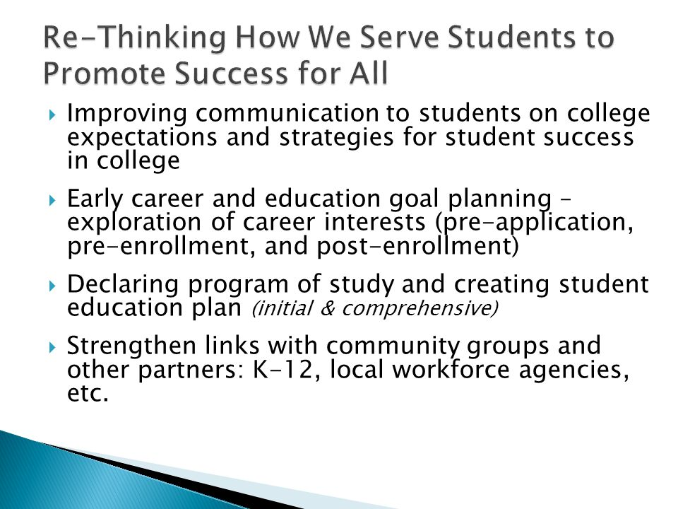  Improving communication to students on college expectations and strategies for student success in college  Early career and education goal planning – exploration of career interests (pre-application, pre-enrollment, and post-enrollment)  Declaring program of study and creating student education plan (initial & comprehensive)  Strengthen links with community groups and other partners: K-12, local workforce agencies, etc.