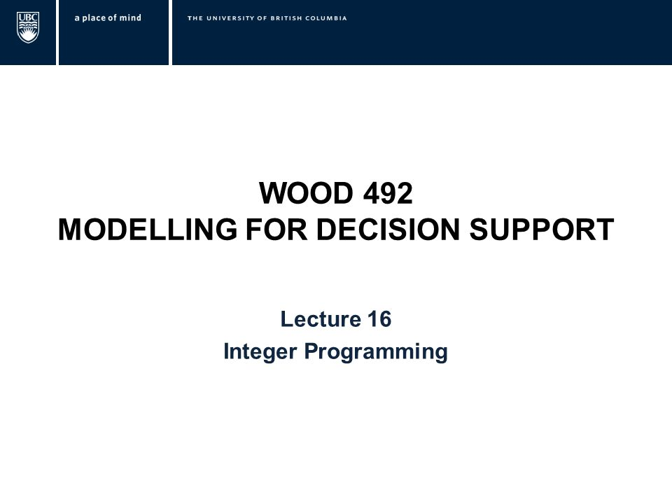 WOOD 492 MODELLING FOR DECISION SUPPORT Lecture 16 Integer Programming