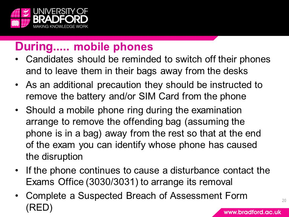 20 During..... mobile phones Candidates should be reminded to switch off their phones and to leave them in their bags away from the desks As an additi