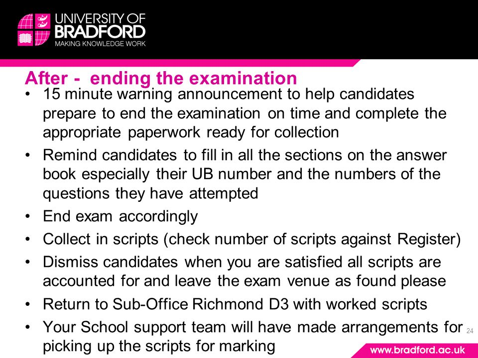 24 After - ending the examination 15 minute warning announcement to help candidates prepare to end the examination on time and complete the appropriate paperwork ready for collection Remind candidates to fill in all the sections on the answer book especially their UB number and the numbers of the questions they have attempted End exam accordingly Collect in scripts (check number of scripts against Register) Dismiss candidates when you are satisfied all scripts are accounted for and leave the exam venue as found please Return to Sub-Office Richmond D3 with worked scripts Your School support team will have made arrangements for picking up the scripts for marking