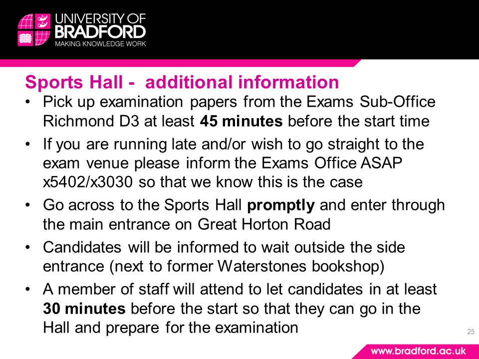 25 Sports Hall - additional information Pick up examination papers from the Exams Sub-Office Richmond D3 at least 45 minutes before the start time If