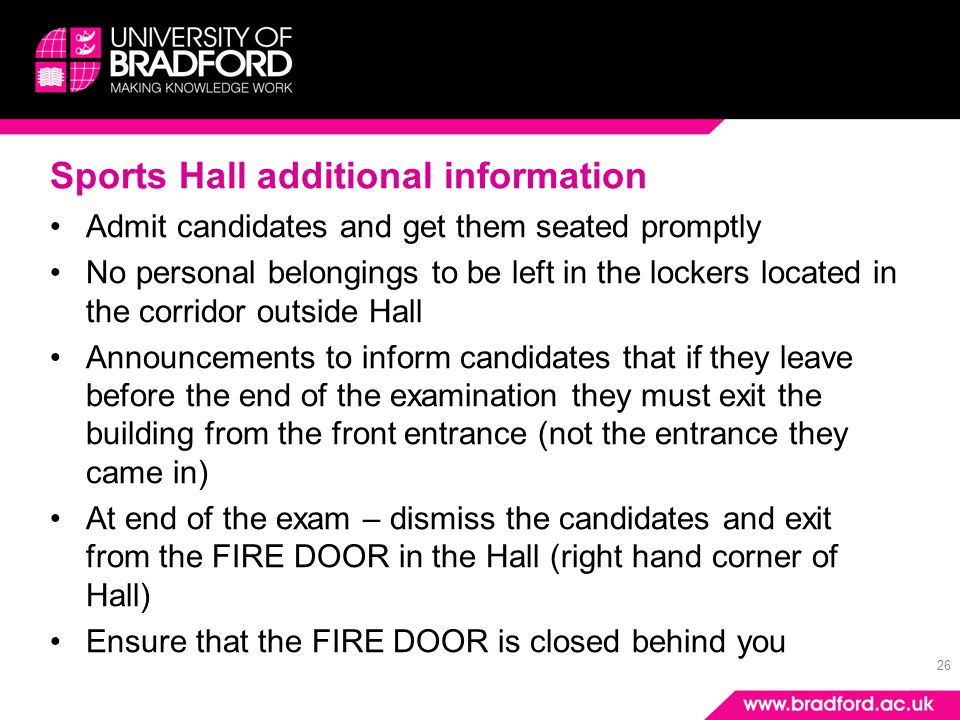 26 Sports Hall additional information Admit candidates and get them seated promptly No personal belongings to be left in the lockers located in the corridor outside Hall Announcements to inform candidates that if they leave before the end of the examination they must exit the building from the front entrance (not the entrance they came in) At end of the exam – dismiss the candidates and exit from the FIRE DOOR in the Hall (right hand corner of Hall) Ensure that the FIRE DOOR is closed behind you