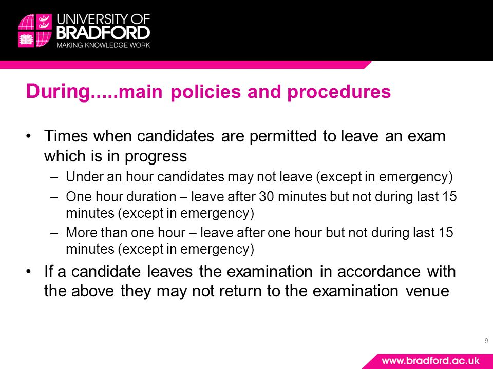 9 During..... main policies and procedures Times when candidates are permitted to leave an exam which is in progress –Under an hour candidates may not