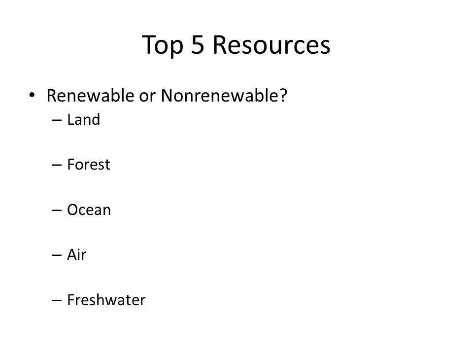 Top 5 Resources Renewable or Nonrenewable – Land – Forest – Ocean – Air – Freshwater