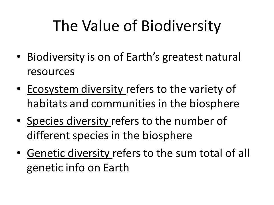 The Value of Biodiversity Biodiversity is on of Earth's greatest natural resources Ecosystem diversity refers to the variety of habitats and communities in the biosphere Species diversity refers to the number of different species in the biosphere Genetic diversity refers to the sum total of all genetic info on Earth
