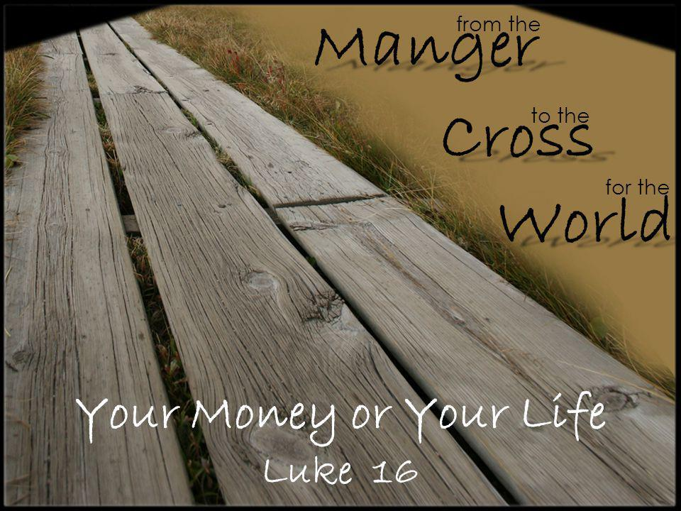 Your Money or Your Life Luke 16 from the Cross Manger World to the for the