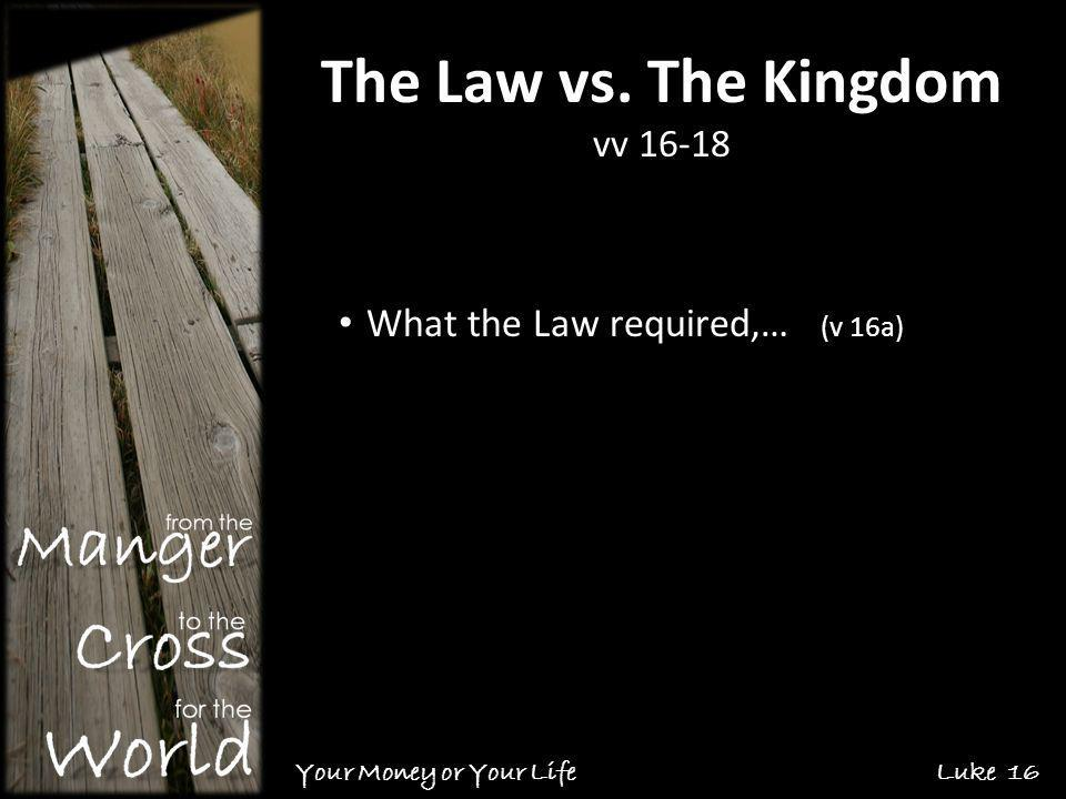 The Law vs. The Kingdom vv 16-18 Your Money or Your Life Luke 16 What the Law required,… (v 16a)