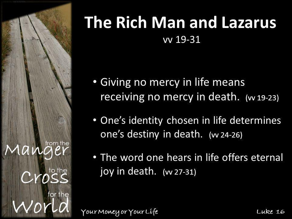 The Rich Man and Lazarus vv 19-31 Your Money or Your Life Luke 16 Giving no mercy in life means receiving no mercy in death.