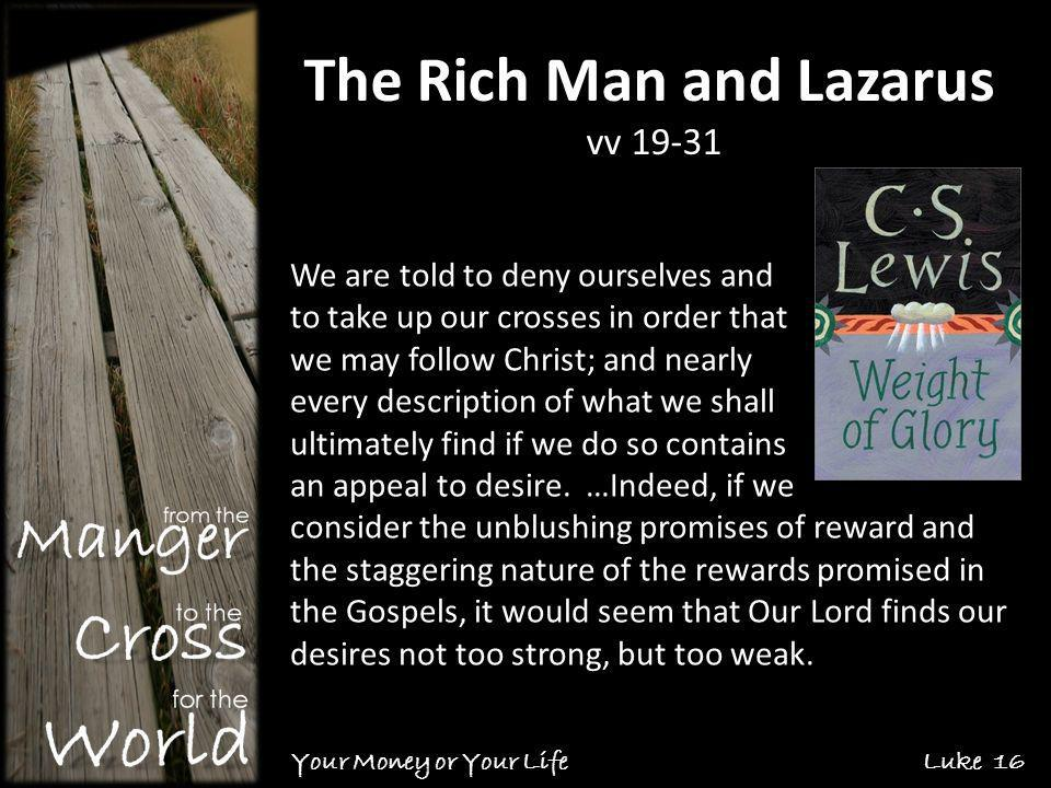 The Rich Man and Lazarus vv 19-31 Your Money or Your Life Luke 16 We are told to deny ourselves and to take up our crosses in order that we may follow Christ; and nearly every description of what we shall ultimately find if we do so contains an appeal to desire.